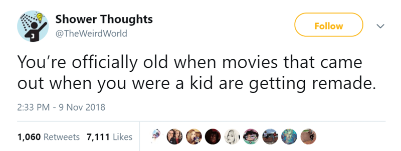 Text - Shower Thoughts Follow @TheWeirdWorld You're officially old when movies that came out when you were a kid are getting remade. 2:33 PM - 9 Nov 2018 1,060 Retweets 7,111 Likes