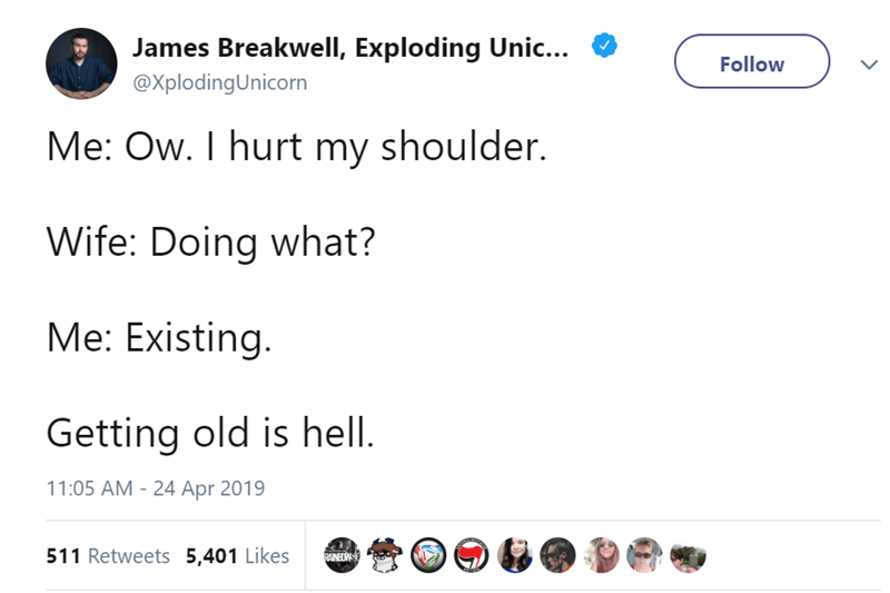 Text - James Breakwell, Exploding Unic... Follow @XplodingUnicorn Me: Ow. I hurt my shoulder. Wife: Doing what? Me: Existing. Getting old is hell. 11:05 AM 24 Apr 2019 511 Retweets 5,401 Likes DAINEOWS