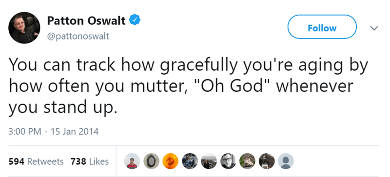 """Text - Patton Oswalt Follow @pattonoswalt You can track how gracefully you're aging by how often you mutter, """"Oh God"""" whenever you stand up. 3:00 PM - 15 Jan 2014 594 Retweets 738 Likes"""
