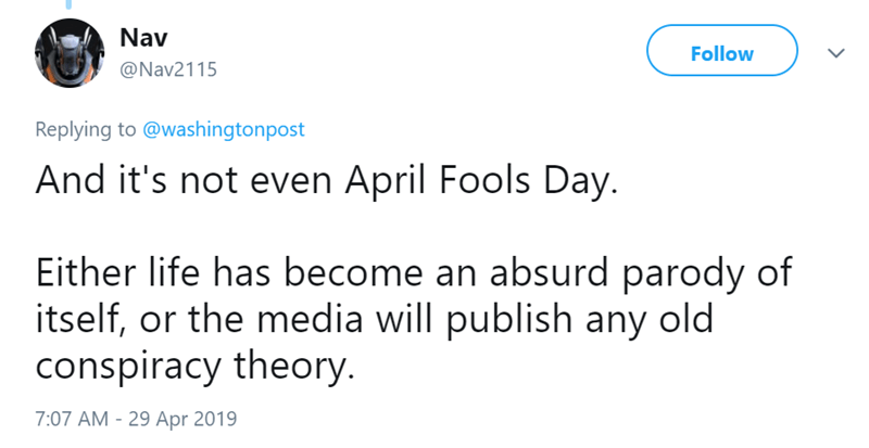 Text - Nav Follow @Nav2115 Replying to @washingtonpost And it's not even April Fools Day. Either life has become an absurd parody of itself, or the media will publish any old conspiracy theory. 7:07 AM -29 Apr 2019