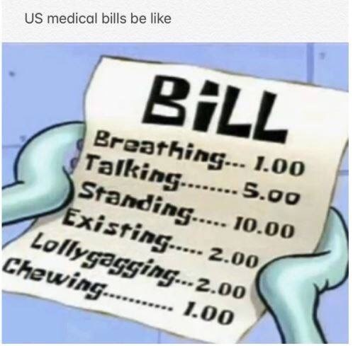 medical memes - Text - US medical bills be like BILL Breathing... 1.00 Talking. s.00 Standing.. 10.00 Existing.. 2.00 Lollygagging...2.00 Chewing.. 1.00