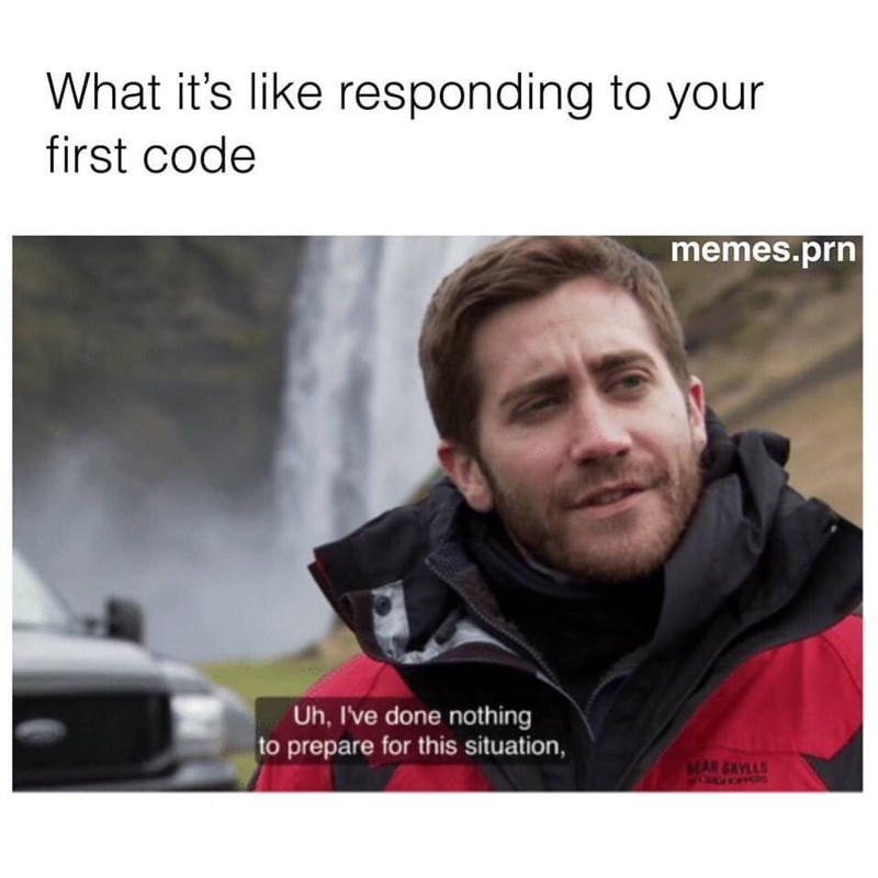 medical memes - Text - What it's like responding to your first code memes.prn Uh, I've done nothing to prepare for this situation, SEAR GRYLLS