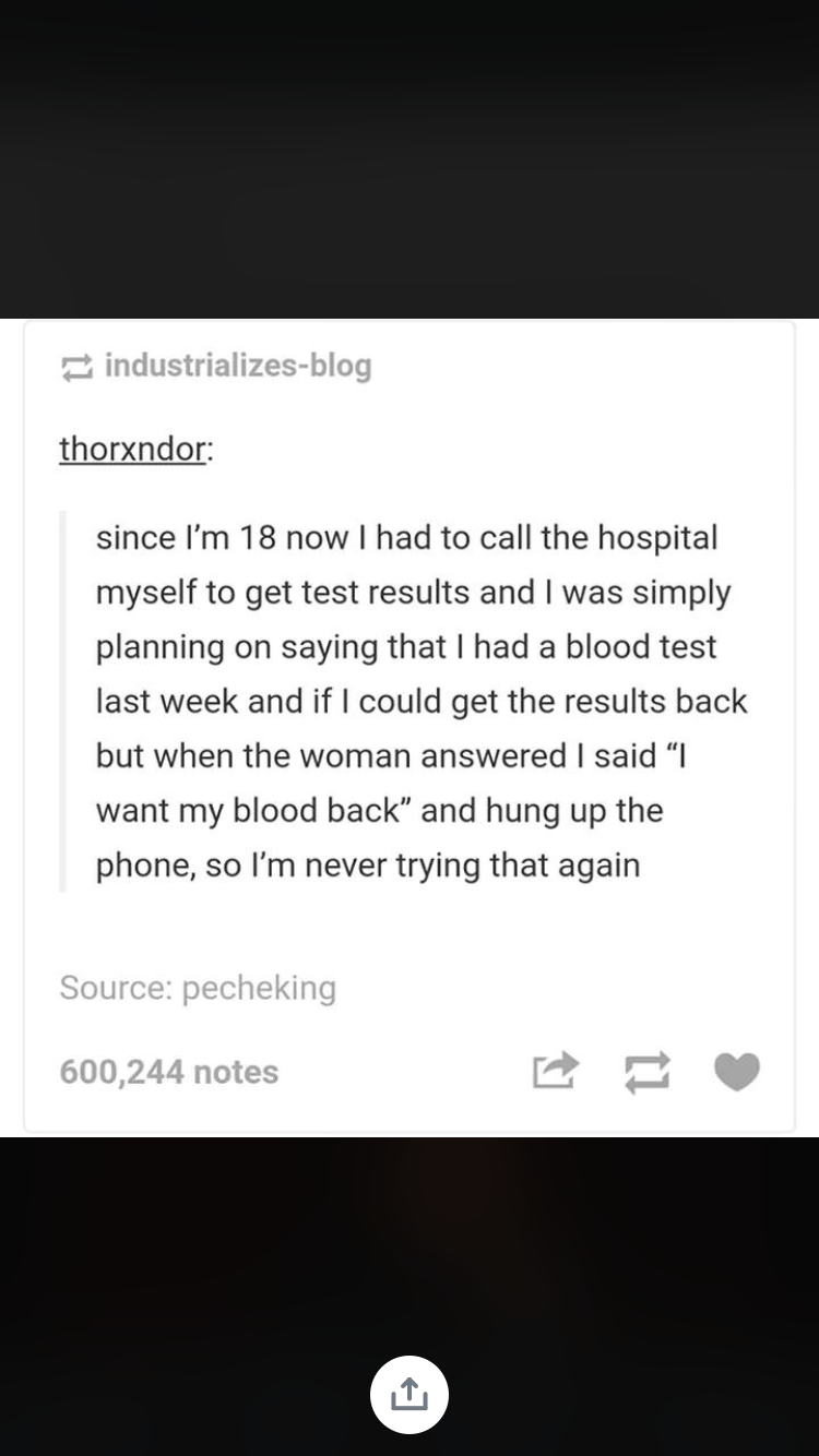 """medical memes - Text - industrializes-blog thorxndor: since I'm 18 now I had to call the hospital myself to get test results and I was simply planning on saying that I had a blood test last week and if I could get the results back but when the woman answered l said """"I want my blood back"""" and hung up the phone, so I'm never trying that again Source: pecheking 600,244 notes 11"""