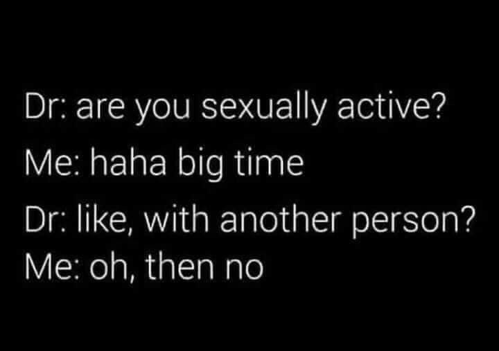 medical memes - Text - Dr: are you sexually active? Me: haha big time Dr: like, with another person? Me: oh, then no