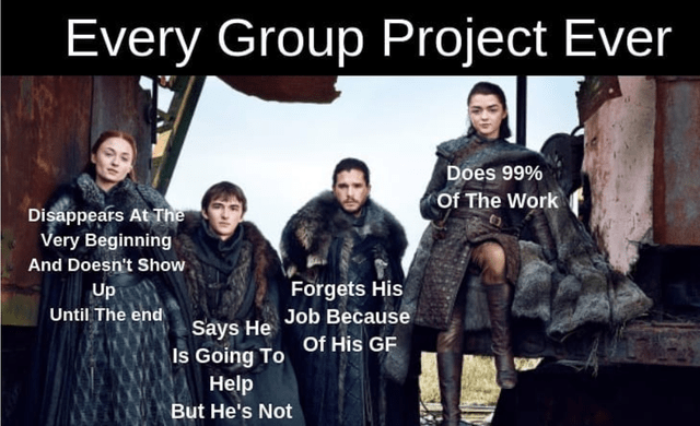 Font - Every Group Project Ever Does 99% Of The Work Disappears At The Very Beginning And Doesn't Show Forgets His Until The endays He Job Because Up Is Going To Of His GF Help ULBut He's Not