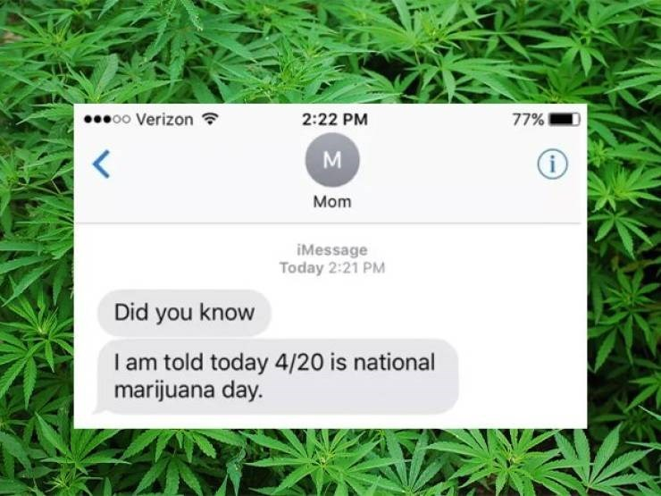 Green - 77% oo Verizon 2:22 PM i Mom iMessage Today 2:21 PM Did you know I am told today 4/20 is national marijuana day.