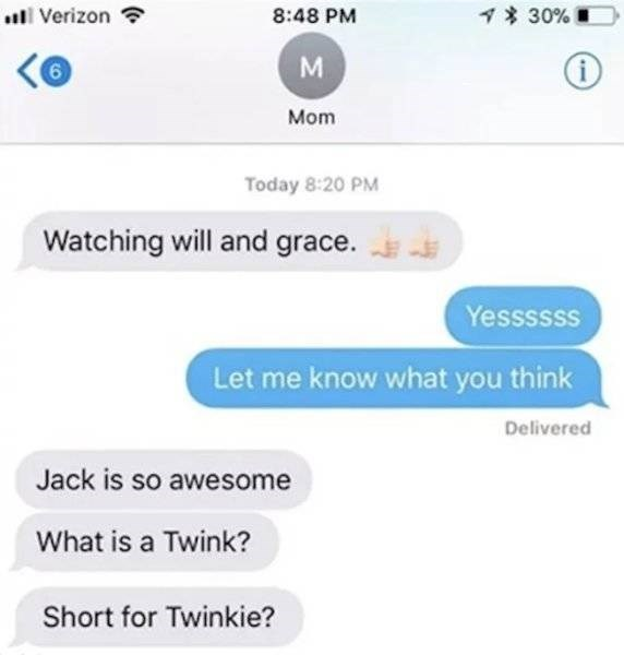 Text - 130% Verizon 8:48 PM 6 Mom Today 8:20 PM Watching will and grace. Yessssss Let me know what you think Delivered Jack is so awesome What is a Twink? Short for Twinkie?
