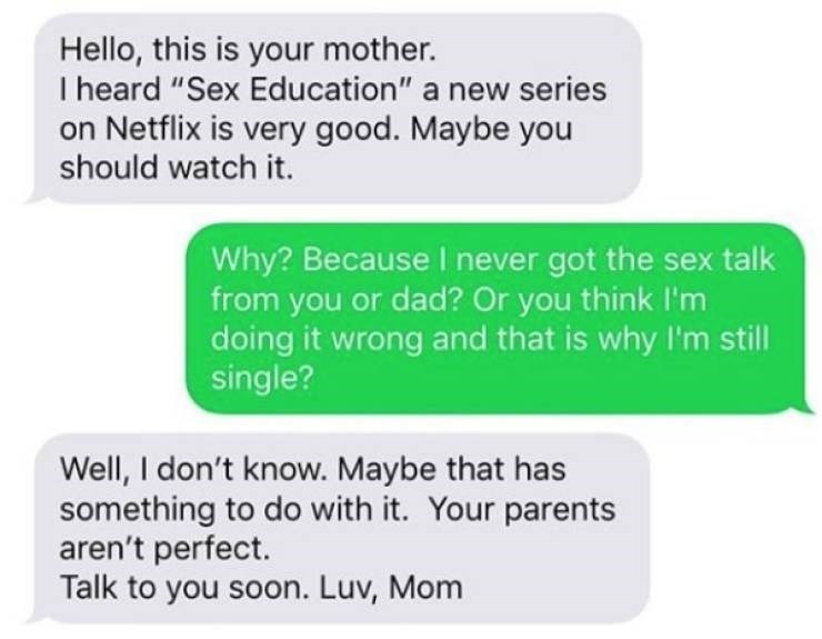 """Text - Hello, this is your mother. I heard """"Sex Education"""" a new series on Netflix is very good. Maybe you should watch it. Why? Because I never got the sex talk from you or dad? Or you think I'm doing it wrong and that is why I'm still single? Well, I don't know. Maybe that has something to do with it. Your parents aren't perfect. Talk to you soon. Luv, Mom"""