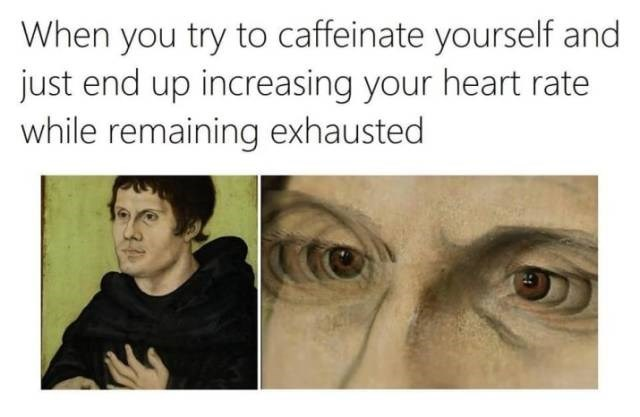 Face - When you try to caffeinate yourself and just end up increasing your heart rate while remaining exhausted