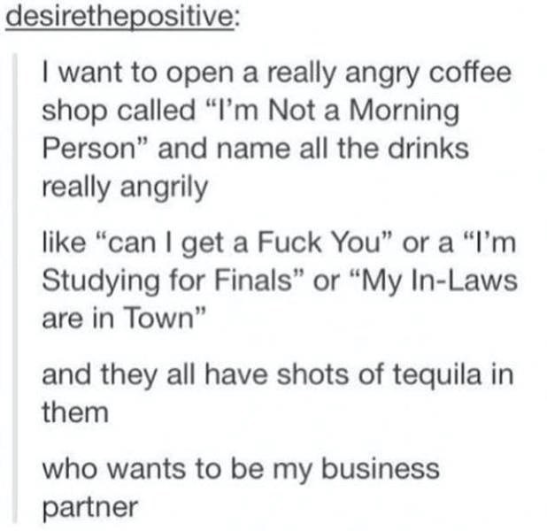 "Text - desirethepositive: I want to open a really angry coffee shop called ""I'm Not a Morning Person"" and name all the drinks really angrily like ""can I get a Fuck You"" or a ""I'm Studying for Finals"" or ""My In-Laws are in Town"" and they all have shots of tequila in them who wants to be my business partner"