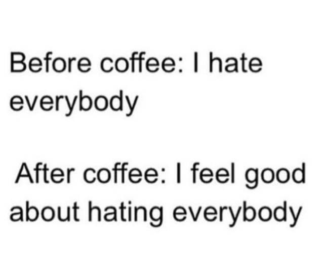 Text - Before coffee: I hate everybody After coffee: I feel good about hating everybody