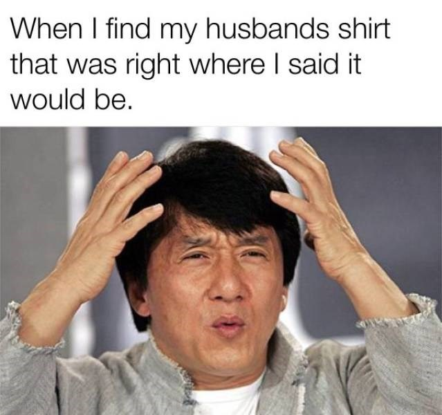 Facial expression - When I find my husbands shirt that was right where I said it would be.