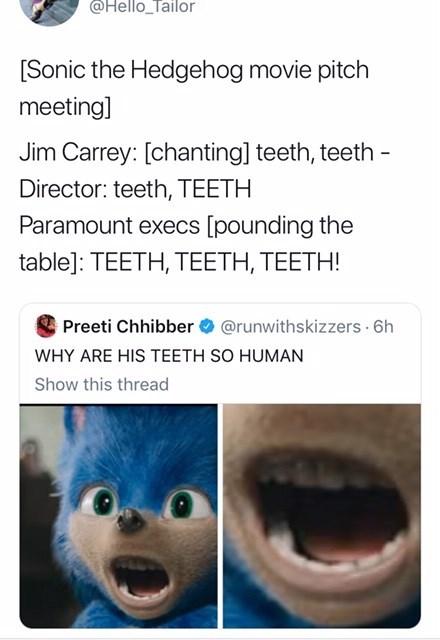 sonic reaction - Text - @Hello Tailor [Sonic the Hedgehog movie pitch meeting] Jim Carrey: [chanting] teeth, teeth Director: teeth, TEETH Paramount execs [pounding the table]: TEETH, TEETH, TEETH! Preeti Chhibber@runwithskizzers 6h WHY ARE HIS TEETH SO HUMAN Show this thread