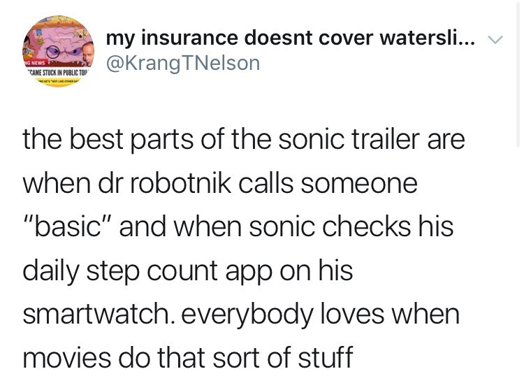 """sonic reaction - Text - my insurance doesnt cover watersli... @KrangTNelson NG NEWS CAME STUCK IN PUBLIC TOP the best parts of the sonic trailer are when dr robotnik calls someone """"basic"""" and when sonic checks his daily step count app on his smartwatch. everybody loves when movies do that sort of stuff"""