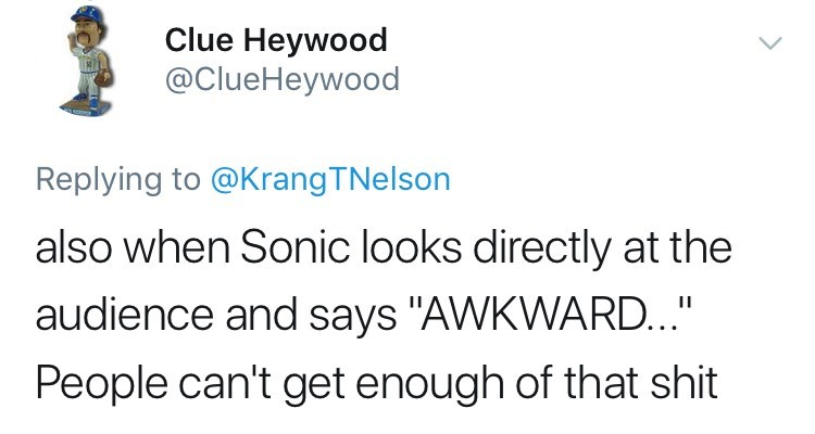 """sonic reaction - Text - Clue Heywood @ClueHeywood Replying to @KrangTNelson also when Sonic looks directly at the audience and says """"AWKWARD..."""" People can't get enough of that shit"""