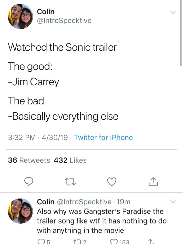 sonic reaction - Text - Colin @IntroSpecktive Watched the Sonic trailer The good: -Jim Carrey The bad -Basically everything else 3:32 PM 4/30/19 Twitter for iPhone . 36 Retweets 432 Likes Colin @IntroSpecktive 19m Also why was Gangster's Paradise the trailer song like wtf it has nothing to do with anything in the movie M153 רה?