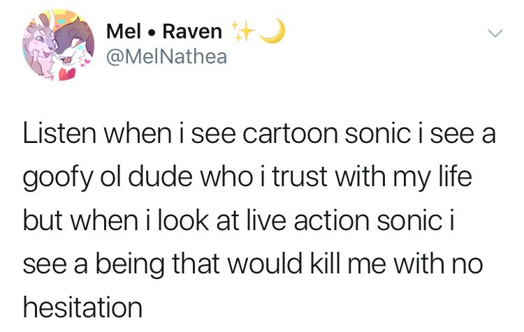 sonic reaction - Text - Mel Ravent @MelNathea Listen when i see cartoon sonic isee a goofy ol dude who i trust with my life but when i look at live action sonic i see a being that would kill me with no hesitation