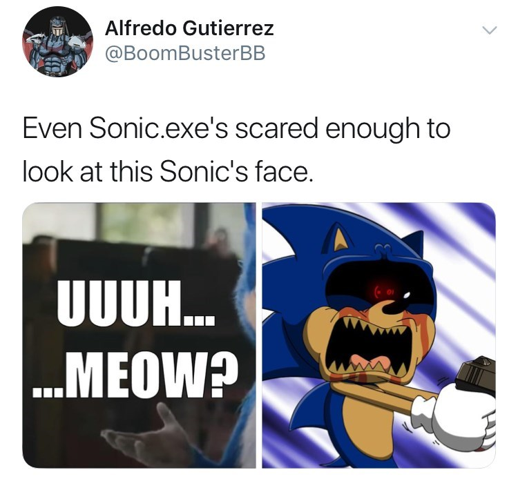 sonic reaction - Text - Alfredo Gutierrez @BoomBusterBB Even Sonic.exe's scared enough to look at this Sonic's face. UUUH.. ...MEOW?