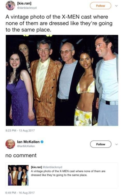 Formal wear - [kie.ran] Follow edanblackroyd A vintage photo of the X-MEN cast where none of them are dressed like they're going to the same place. 8:23 PM-13 Aug 2017 lan McKellen Follow @lanMcKellen no comment kie.ran]@danblackroyd A vintage photo of the X-MEN cast where none of them are dressed like they're going to the same place. 6:49 PM-16 Aug 2017