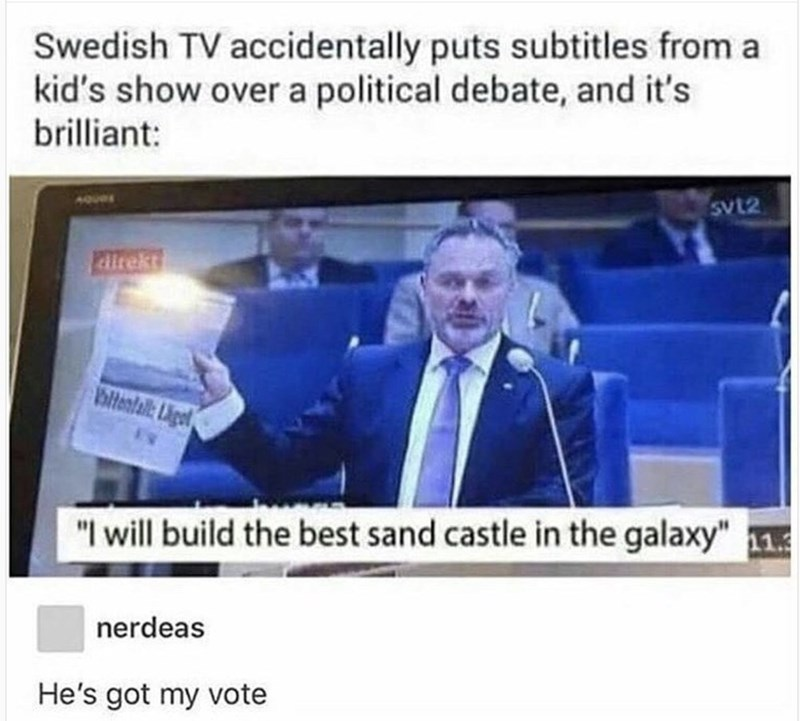 """News - Swedish TV accidentally puts subtitles from a kid's show over a political debate, and it's brilliant: vt2 Patrekt bliteatal iget """"I will build the best sand castle in the galaxy"""" 113 nerdeas He's got my vote"""