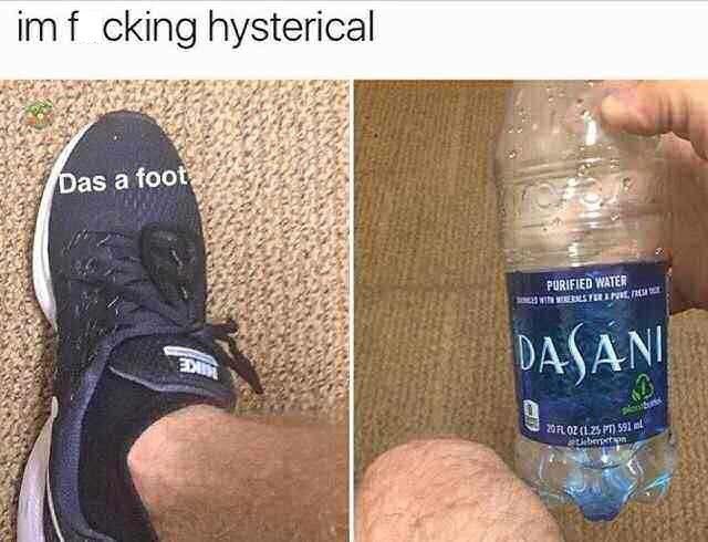 """Caption that reads, """"I'm f*cking hysterical"""" above a photo of a foot with text over it that reads, """"Das a foot,"""" next to a photo of someone's knee and a bottle of """"Dasani"""" water"""