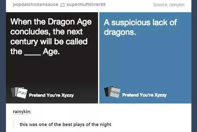 Text - popdatchickensauce supermuftdiver89 Source: rainykin When the Dragon Age concludes, the next century will be called the A suspicious lack of dragons. Age. GT JE Pretend You're Xyzy Pretend You're Xyzzy rainykin: this was one of the best plays of the night