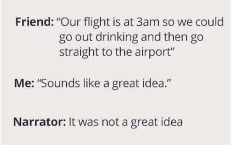 """Text - Friend: """"Our flight is at 3am so we could go out drinking and then go straight to the airport"""" Me: """"Sounds like a great idea."""" Narrator: It was not a great idea"""