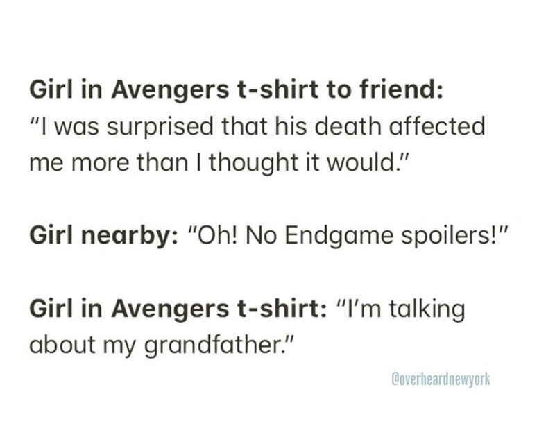 """Text - Girl in Avengers t-shirt to friend: """"I was surprised that his death affected me more than I thought it would."""" Girl nearby: """"Oh! No Endgame spoilers!"""" Girl in Avengers t-shirt: """"I'm talking about my grandfather."""" Coverheardnewyork"""