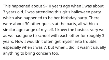 hot sauce disaster - Text - This happened about 9-10 years ago when I was about 7 years old. I was attending this girls halloween party which also happened to be her birthday party. There were about 30 other guests at the party, all within a similar age range of myself. I knew the hostess very well as we had gone to school with each other for roughly 3 years. Now I wouldn't often get myself into trouble, especially when I was 7, but when I did, it wasn't usually anything to bring concern too.