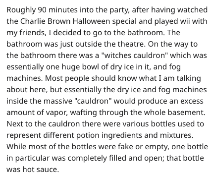 """hot sauce disaster - Text - Roughly 90 minutes into the party, after having watched the Charlie Brown Halloween special and played wii with my friends, I decided to go to the bathroom. The bathroom was just outside the theatre. On the way to the bathroom there was a """"witches cauldron"""" which was essentially one huge bowl of dry ice in it, and fog machines. Most people should know what I am talking about here, but essentially the dry ice and fog machines inside the massive """"cauldron"""" would produce"""