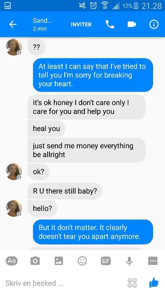 Text - 21.28 12% Sand... INVITER 2 min ?? At least I can say that I've tried to tell you I'm sorry for breaking your heart. it's ok honey I don't care only I care for you and help you heal you just send me money everything be allright ok? RU there still baby? hello? But it don't matter. It clearly doesn't tear you apart anymore. Aa GIF Skriv en besked..