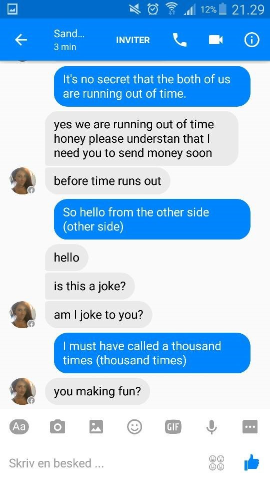 Text - 21.29 12% Sand... INVITER 3 min It's no secret that the both of us are running out of time. yes we are running out of time honey please understan that I need you to send money soon before time runs out So hello from the other side (other side) hello is this a joke? am I joke to you? I must have called a thousand times (thousand times) you making fun? Аa GIF Skriv en besked..