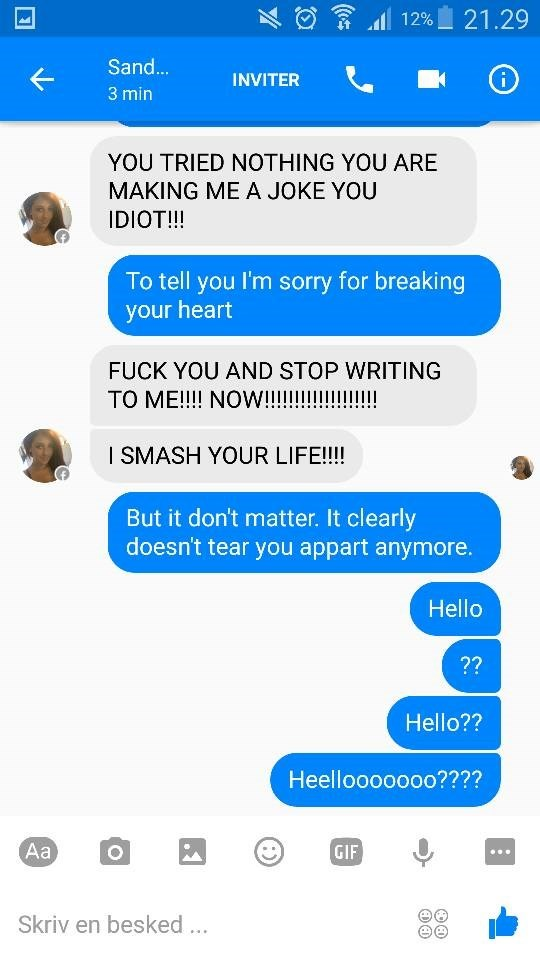 Text - 21.29 12% Sand... INVITER 3 min YOU TRIED NOTHING YOU ARE MAKING ME A JOKE YOU IDIOT!!! To tell you I'm sorry for breaking your heart FUCK YOU AND STOP WRITING ТО МЕ!! NOW!!! SMASH YOUR LIFE!! But it don't matter. It clearly doesn't tear you appart anymore. Hello ?? Hello?? Heellooooooo???? Аa GIF Skriv en besked..
