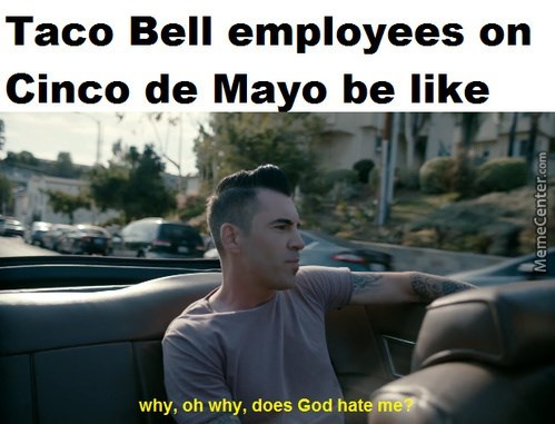 """Caption that reads, """"Taco Bell employees on Cinco de Mayo be like"""" above a still of a guy in a car saying, """"Why, oh why does God hate me?"""""""