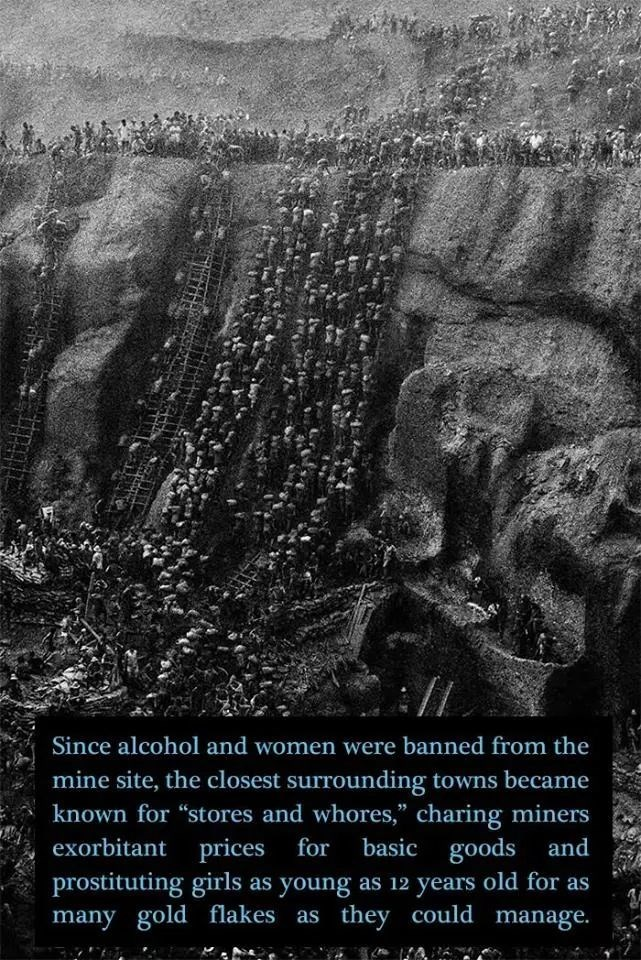 """Text - Since alcohol and women were banned from the mine site, the closest surrounding towns became known for """"stores and whores,"""" charing miners basic goods and prostituting girls as young as 12 years old for as they could manage. exorbitant prices for many gold flakes as"""