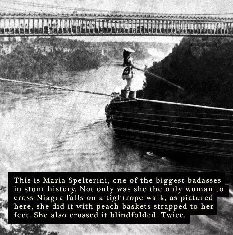 Adaptation - This is Maria Spelterini, one of the biggest badasses in stunt history. Not only was she the only woman to cross Niagra falls on a tightrope walk, as pictured here, she did it with peach baskets strapped to her feet. She also crossed it blindfolded. Twice.
