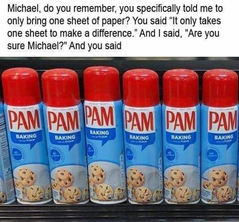 """Cylinder - Michael, do you remember, you specifically told me to only bring one sheet of paper? You said """"It only takes one sheet to make a difference."""" And I said, """"Are you sure Michael?"""" And you said PAM PAM AM PAM PAM PAM BAKING LOUR BAKING BAKING FLOUR BAKING BAKING BAKING FLOUR U NO"""