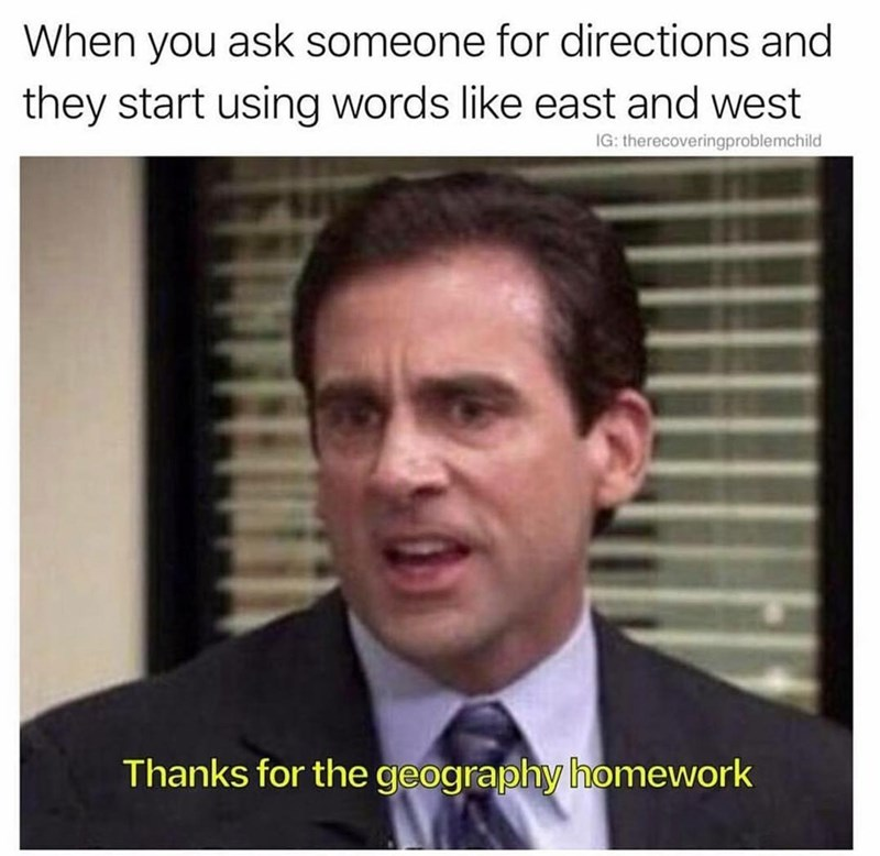 Text - When you ask someone for directions and they start using words like east and west IG: therecoveringproblemchild Thanks for the geography homework