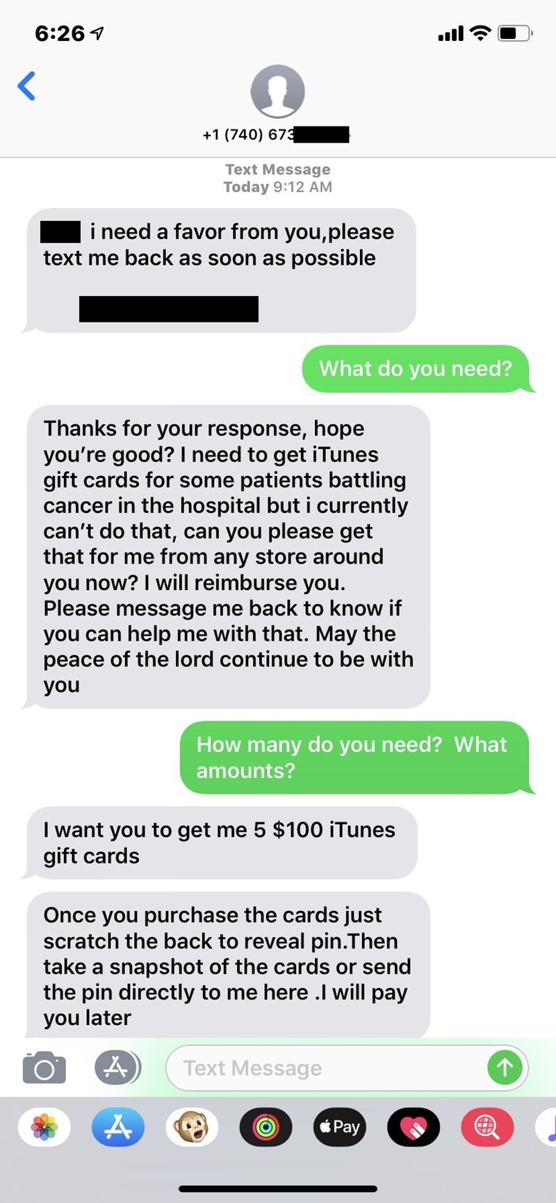 Text - 6:261 +1 (740) 673 Text Message Today 9:12 AM i need a favor from you,please text me back as soon as possible What do you need? Thanks for your response, hope you're good? I need to get iTunes gift cards for some patients battling cancer in the hospital but i currently can't do that, can you please get that for me from any store around you now? I will reimburse you. Please message me back to know if you can help me with that. May the peace of the lord continue to be with you How many do y