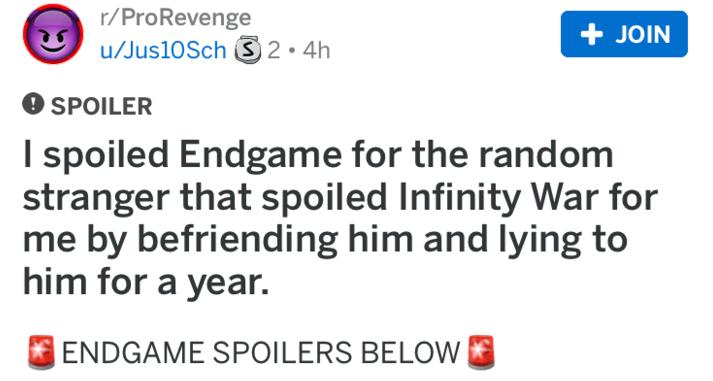 reddit revenge - Text - r/ProRevenge u/Jus10 Sch 2 4h +JOIN SPOILER Ispoiled Endgame for the random stranger that spoiled Infinity War for me by befriending him and lying to him for a year. ENDGAME SPOILERS BELOW