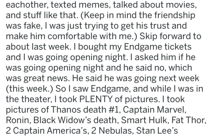 reddit revenge - Text - eachother, texted memes, talked about movies, and stuff like that. (Keep in mind the friendship was fake, I was just trying to get his trust and make him comfortable with me.) Skip forward to about last week. I bought my Endgame tickets and I was going opening night. I asked him if he was going opening night and he said no, which was great news. He said he was going next week (this week.) So l saw Endgame, and while I was in the theater, I took PLENTY of pictures. I took