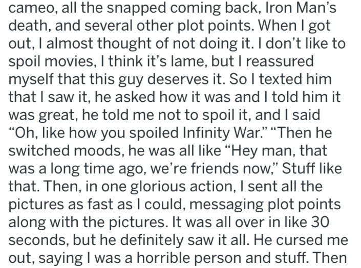 """reddit revenge - Text - cameo, all the snapped coming back, Iron Man's death, and several other plot points. When I got out, I almost thought of not doing it. I don't like to spoil movies, I think it's lame, but I reassured myself that this guy deserves it. So I texted him that I saw it, he asked how it was and I told him it was great, he told me not to spoil it, and said """"Oh, like how you spoiled Infinity War."""" """"Then he switched moods, he was all like """"Hey man, that long time ago, we're friends"""