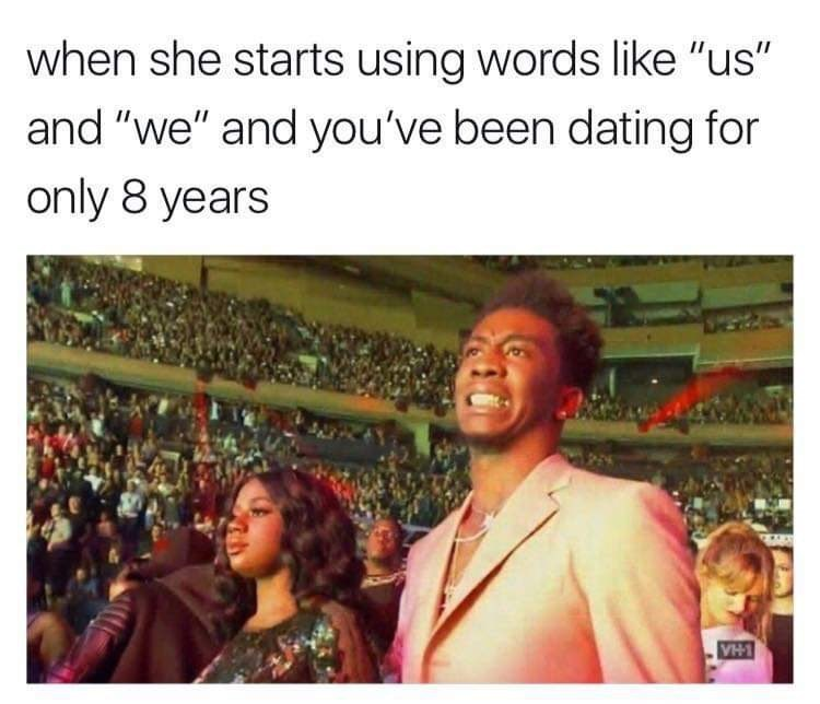 "crappy memes - People - when she starts using words like ""us"" and ""we"" and you've been dating for only 8 years VH1"