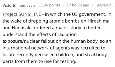 Text - edited 15 VictorBlimpmuscle 33.3k points 17 hours ago Project SUNSHINE - in which the US government, in the wake of dropping atomic bombs on Hiroshima and Nagasaki, ordered a major study to better understand the effects of radiation exposure/nuclear fallout on the human body, so international network of agents was recruited to locate recently deceased children, and steal body parts from them to use for testing.