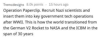 Text - Tremcdesigns 8.0k points 15 hours ago Operation Paperclip. Recruit Nazi scientists and insert them into key government tech operations after WWII. This is how the world transitioned from the German V2 Rocket to NASA and the ICBM in the span of 30 years