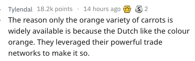 Text - Tylendal 18.2k points 14 hours ago The reason only the orange variety of carrots is widely available is because the Dutch like the colour orange. They leveraged their powerful trade 2 networks to make it so.