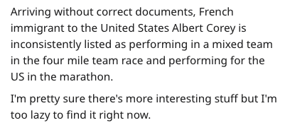 Text - Arriving without correct documents, French immigrant to the United States Albert Corey is inconsistently listed as performing in a mixed team in the four mile team race and performing for the US in the marathon I'm pretty sure there's more interesting stuff but I'm too lazy to find it right now.