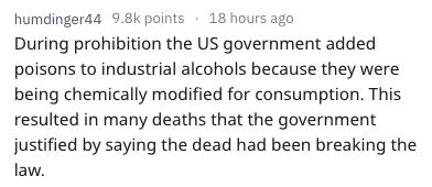 Text - humdinger44 9.8k points 18 hours ago During prohibition the US government added poisons to industrial alcohols because they were being chemically modified for consumption. This resulted in many deaths that the government justified by saying the dead had been breaking the law.