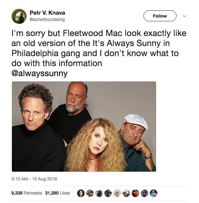 Face - Petr V. Knava Follow @actwithoutdoing I'm sorry but Fleetwood Mac look exactly like an old version of the It's Always Sunny in Philadelphia gang and I don't know what to do with this information @alwayssunny 3:10 AM- 15 Aug 2018 9,339 Retweets 31,290 Likes
