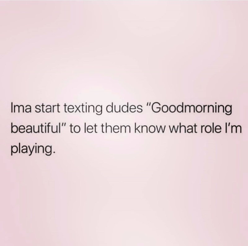 "Text - Ima start texting dudes ""Goodmorning beautiful"" to let them know what role l'm playing"